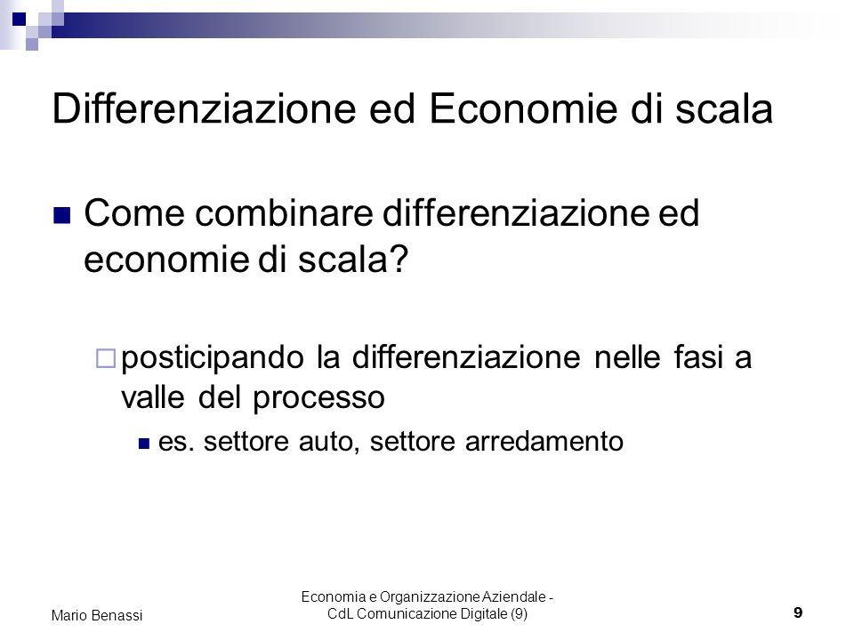 Economia e Organizzazione Aziendale - CdL Comunicazione Digitale (9)9 Mario Benassi Differenziazione ed Economie di scala Come combinare differenziazione ed economie di scala.
