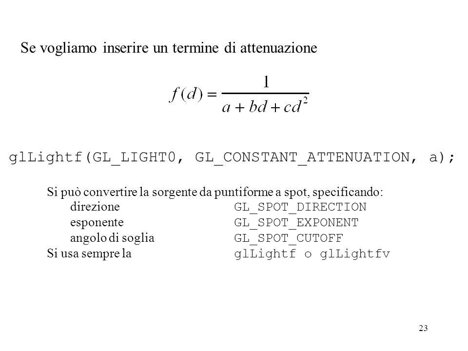 23 Se vogliamo inserire un termine di attenuazione glLightf(GL_LIGHT0, GL_CONSTANT_ATTENUATION, a); Si può convertire la sorgente da puntiforme a spot
