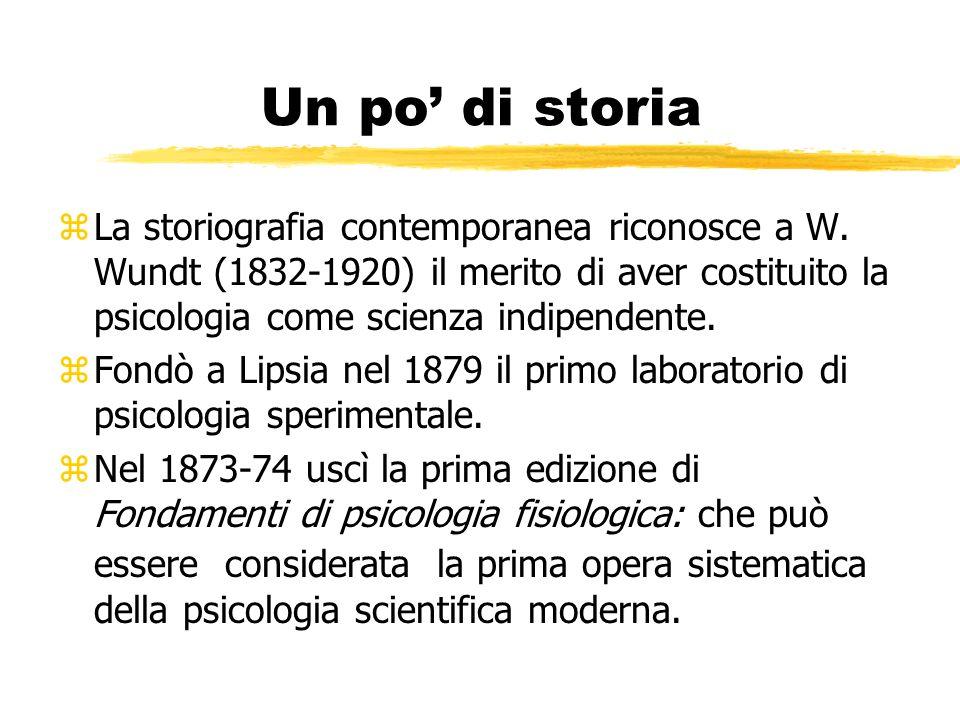 Un po di storia zLa storiografia contemporanea riconosce a W. Wundt (1832-1920) il merito di aver costituito la psicologia come scienza indipendente.