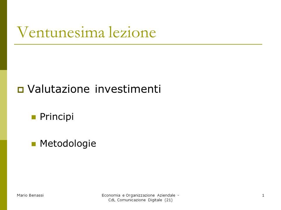 Mario BenassiEconomia e Organizzazione Aziendale - CdL Comunicazione Digitale (21) 1 Ventunesima lezione Valutazione investimenti Principi Metodologie