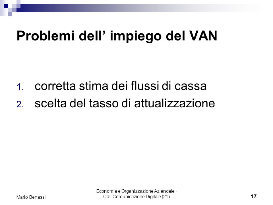 Economia e Organizzazione Aziendale - CdL Comunicazione Digitale (21)17 Mario Benassi Problemi dell impiego del VAN 1. corretta stima dei flussi di ca
