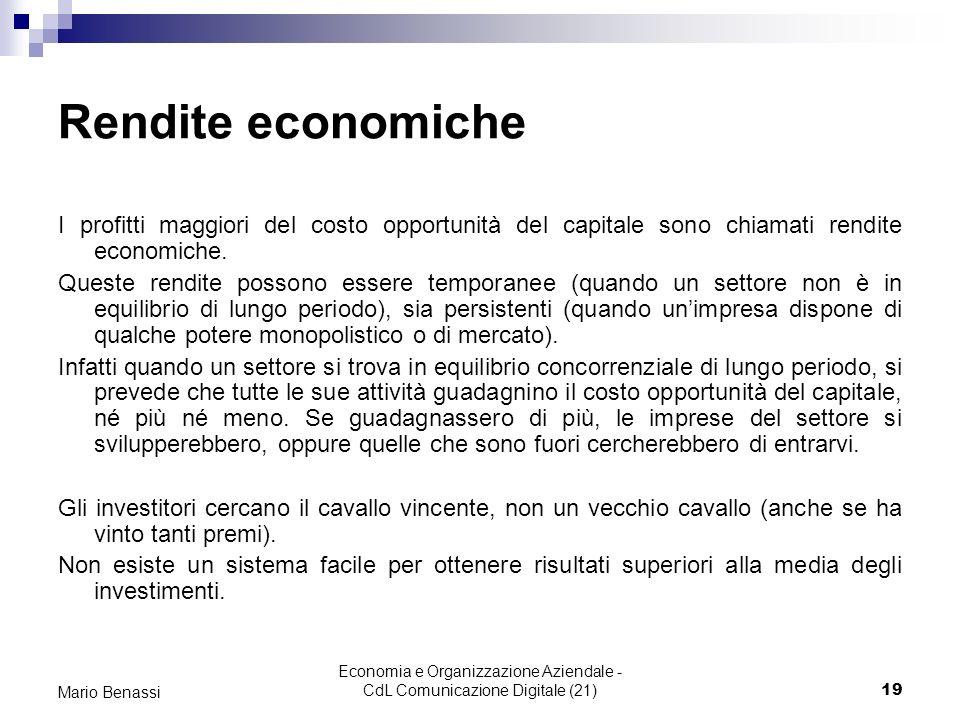 Economia e Organizzazione Aziendale - CdL Comunicazione Digitale (21)19 Mario Benassi Rendite economiche I profitti maggiori del costo opportunità del capitale sono chiamati rendite economiche.