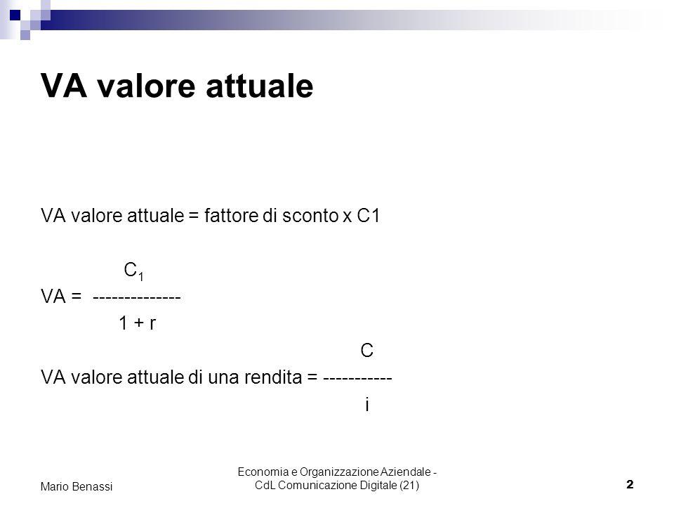 Economia e Organizzazione Aziendale - CdL Comunicazione Digitale (21)2 Mario Benassi VA valore attuale VA valore attuale = fattore di sconto x C1 C 1 VA = -------------- 1 + r C VA valore attuale di una rendita = ----------- i