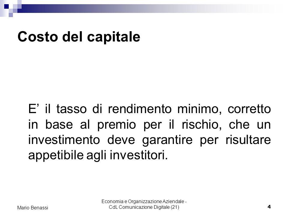 Economia e Organizzazione Aziendale - CdL Comunicazione Digitale (21)4 Mario Benassi Costo del capitale E il tasso di rendimento minimo, corretto in base al premio per il rischio, che un investimento deve garantire per risultare appetibile agli investitori.