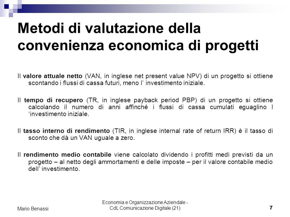 Economia e Organizzazione Aziendale - CdL Comunicazione Digitale (21)7 Mario Benassi Metodi di valutazione della convenienza economica di progetti Il valore attuale netto (VAN, in inglese net present value NPV) di un progetto si ottiene scontando i flussi di cassa futuri, meno l investimento iniziale.