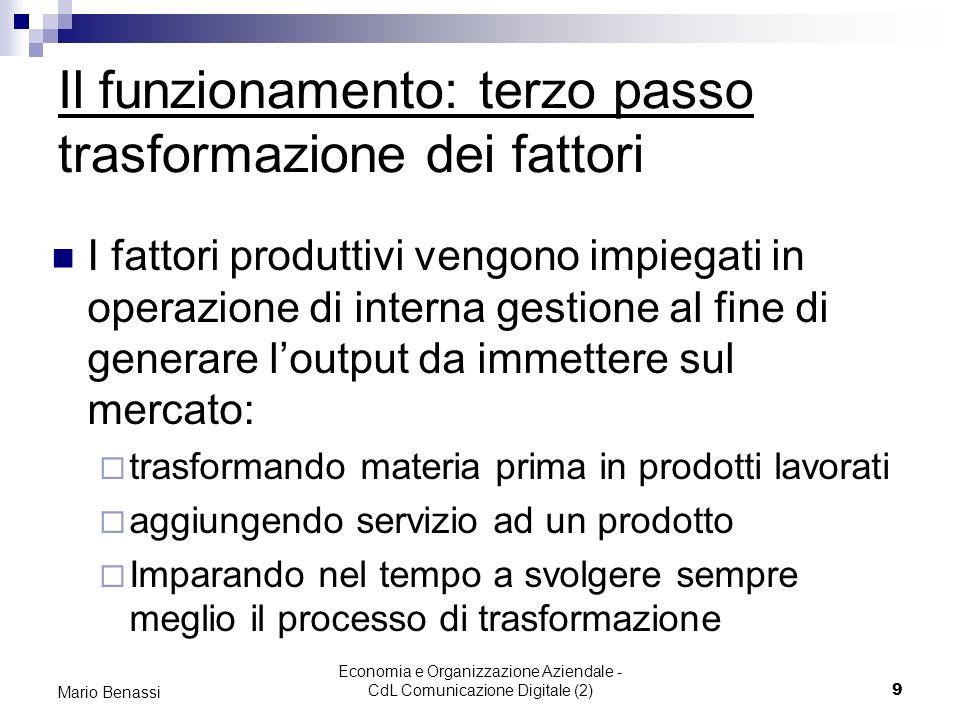 Economia e Organizzazione Aziendale - CdL Comunicazione Digitale (2)9 Mario Benassi Il funzionamento: terzo passo trasformazione dei fattori I fattori