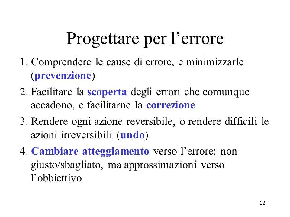 12 Progettare per lerrore 1. Comprendere le cause di errore, e minimizzarle (prevenzione) 2.