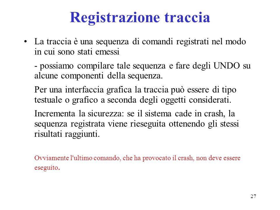 27 Registrazione traccia La traccia è una sequenza di comandi registrati nel modo in cui sono stati emessi - possiamo compilare tale sequenza e fare degli UNDO su alcune componenti della sequenza.