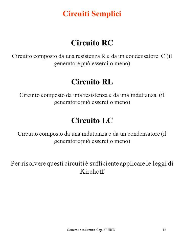 Corrente e resistenza Cap. 27 HRW12 Circuiti Semplici Circuito RC Circuito composto da una resistenza R e da un condensatore C (il generatore può esse