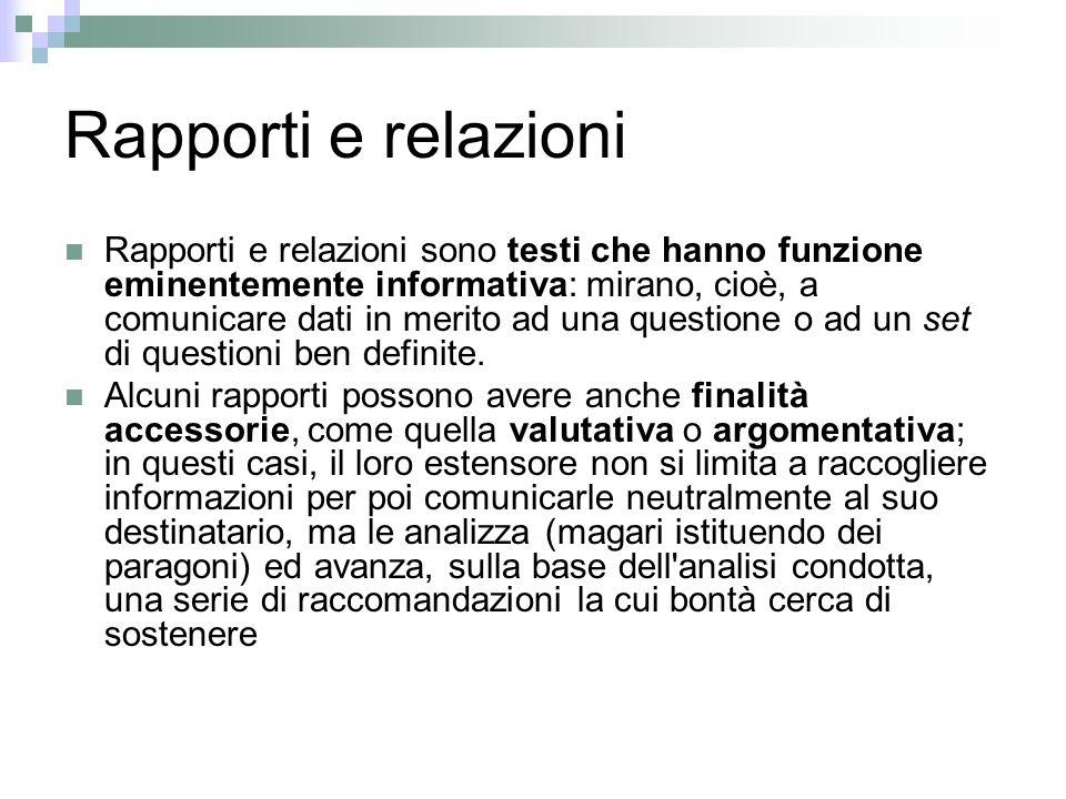 Rapporti e relazioni Rapporti e relazioni sono testi che hanno funzione eminentemente informativa: mirano, cioè, a comunicare dati in merito ad una questione o ad un set di questioni ben definite.