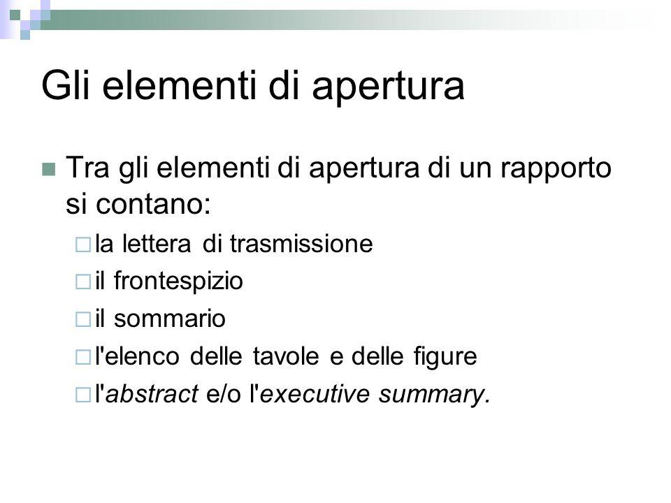 Gli elementi di apertura Tra gli elementi di apertura di un rapporto si contano: la lettera di trasmissione il frontespizio il sommario l elenco delle tavole e delle figure l abstract e/o l executive summary.