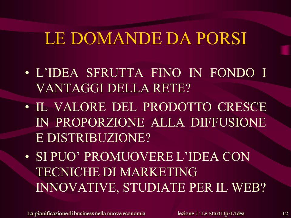 La pianificazione di business nella nuova economialezione 1: Le Start Up-L'Idea 12 LE DOMANDE DA PORSI LIDEA SFRUTTA FINO IN FONDO I VANTAGGI DELLA RE