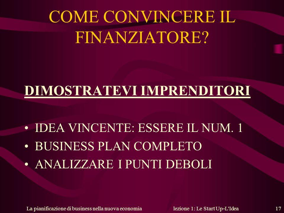 La pianificazione di business nella nuova economialezione 1: Le Start Up-L'Idea 17 COME CONVINCERE IL FINANZIATORE? DIMOSTRATEVI IMPRENDITORI IDEA VIN