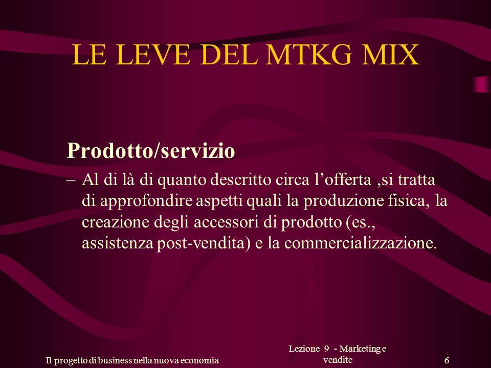 Il progetto di business nella nuova economia Lezione 9 - Marketing e vendite 6 LE LEVE DEL MTKG MIX Prodotto/servizio –Al di là di quanto descritto ci