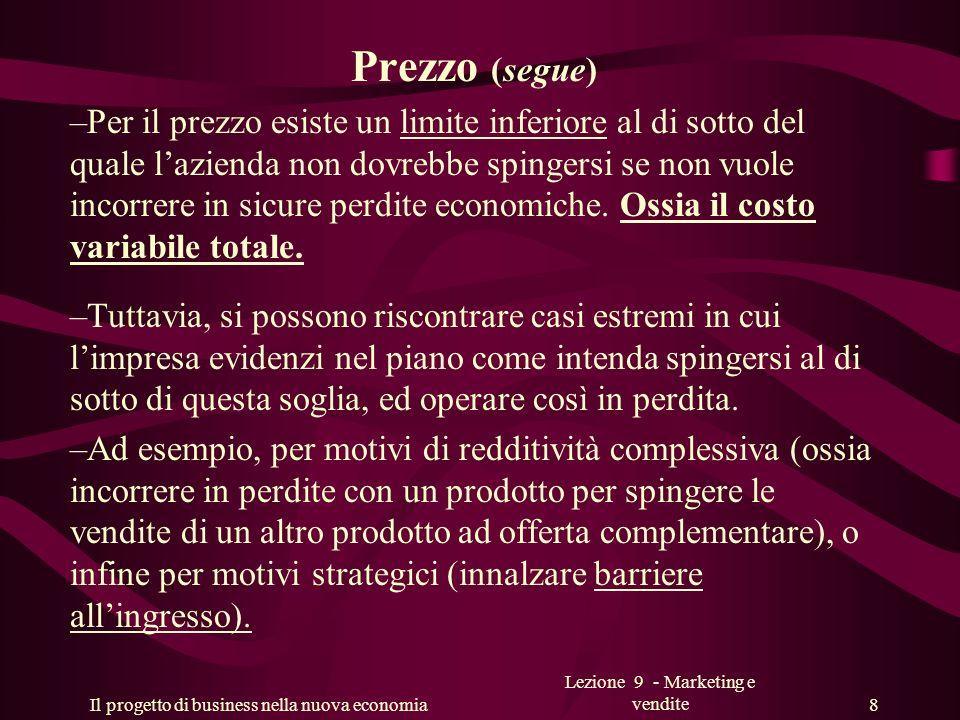 Il progetto di business nella nuova economia Lezione 9 - Marketing e vendite 8 Prezzo (segue) –Per il prezzo esiste un limite inferiore al di sotto de