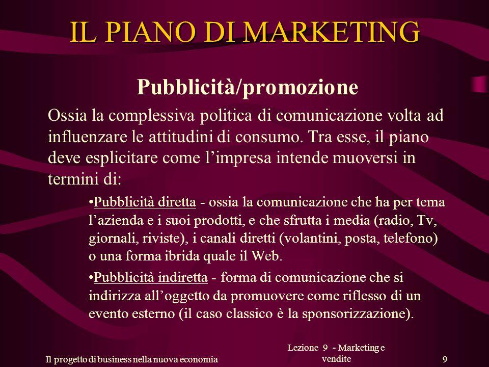 Il progetto di business nella nuova economia Lezione 9 - Marketing e vendite 9 IL PIANO DI MARKETING Pubblicità/promozione Ossia la complessiva politi
