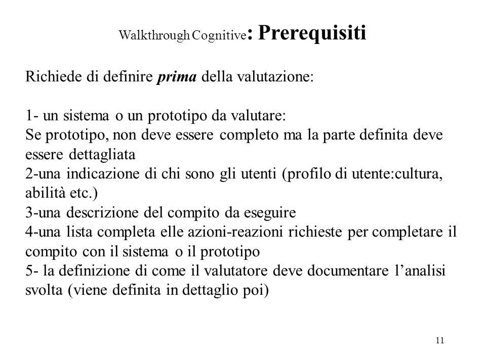 11 Walkthrough Cognitive : Prerequisiti Richiede di definire prima della valutazione: 1- un sistema o un prototipo da valutare: Se prototipo, non deve essere completo ma la parte definita deve essere dettagliata 2-una indicazione di chi sono gli utenti (profilo di utente:cultura, abilità etc.) 3-una descrizione del compito da eseguire 4-una lista completa elle azioni-reazioni richieste per completare il compito con il sistema o il prototipo 5- la definizione di come il valutatore deve documentare lanalisi svolta (viene definita in dettaglio poi)