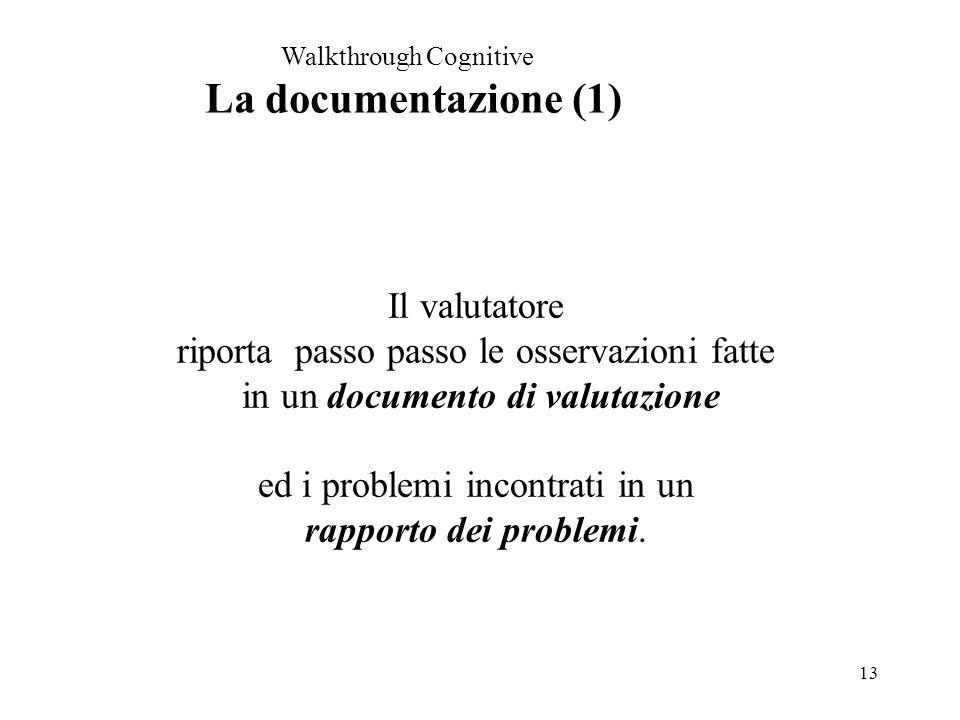 13 Walkthrough Cognitive La documentazione (1) Il valutatore riporta passo passo le osservazioni fatte in un documento di valutazione ed i problemi incontrati in un rapporto dei problemi.