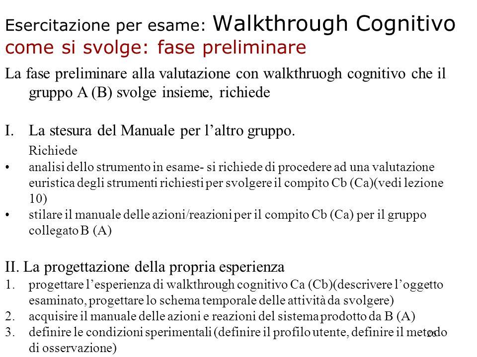 26 Esercitazione per esame: Walkthrough Cognitivo come si svolge: fase preliminare La fase preliminare alla valutazione con walkthruogh cognitivo che il gruppo A (B) svolge insieme, richiede I.La stesura del Manuale per laltro gruppo.