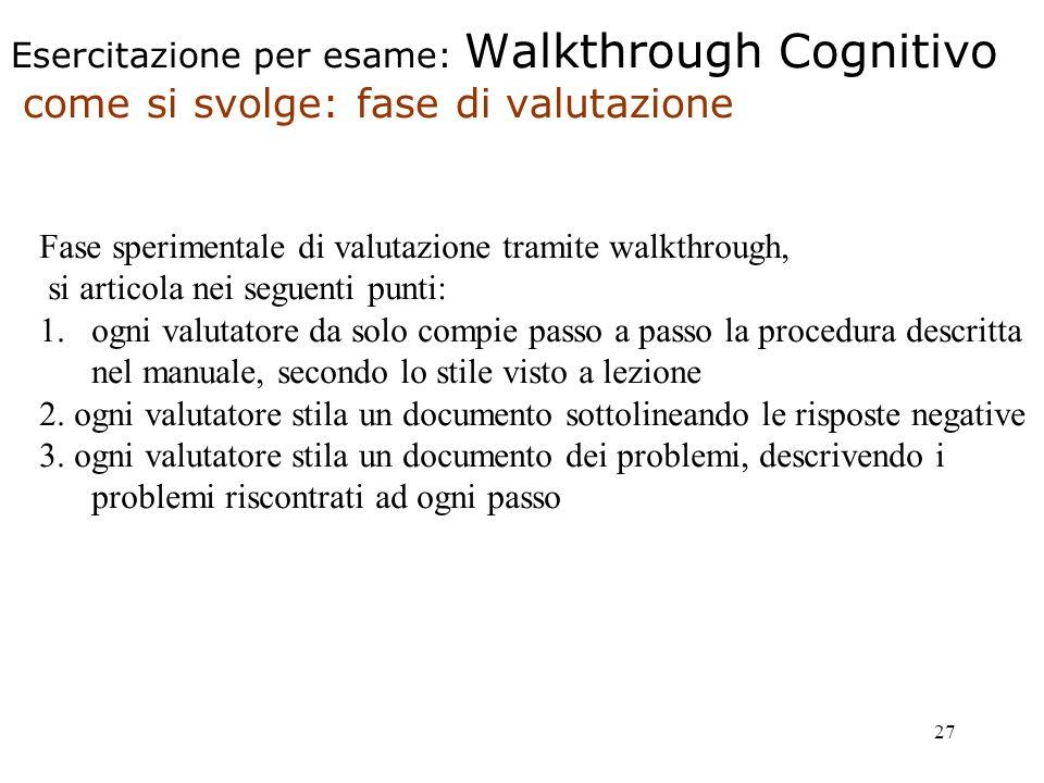 27 Esercitazione per esame: Walkthrough Cognitivo come si svolge: fase di valutazione Fase sperimentale di valutazione tramite walkthrough, si articola nei seguenti punti: 1.ogni valutatore da solo compie passo a passo la procedura descritta nel manuale, secondo lo stile visto a lezione 2.