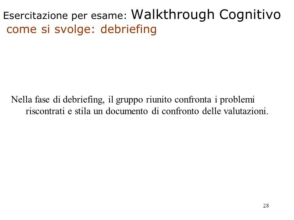 28 Esercitazione per esame: Walkthrough Cognitivo come si svolge: debriefing Nella fase di debriefing, il gruppo riunito confronta i problemi riscontrati e stila un documento di confronto delle valutazioni.
