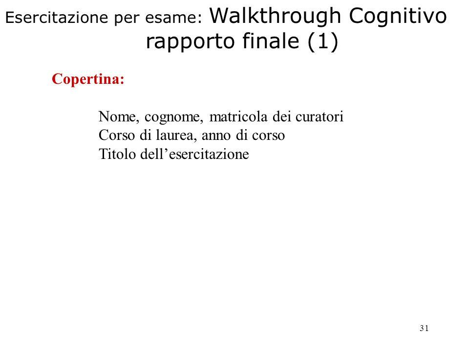 31 Copertina: Nome, cognome, matricola dei curatori Corso di laurea, anno di corso Titolo dellesercitazione Esercitazione per esame: Walkthrough Cognitivo rapporto finale (1)
