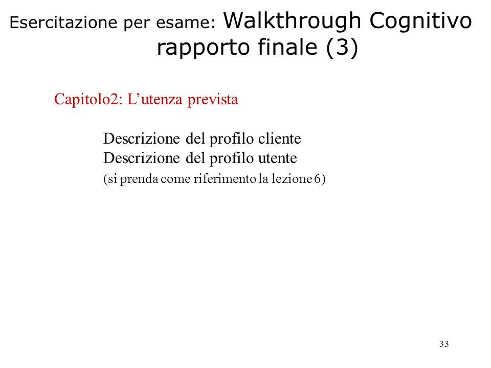 33 Capitolo2: Lutenza prevista Descrizione del profilo cliente Descrizione del profilo utente (si prenda come riferimento la lezione 6) Esercitazione per esame: Walkthrough Cognitivo rapporto finale (3)