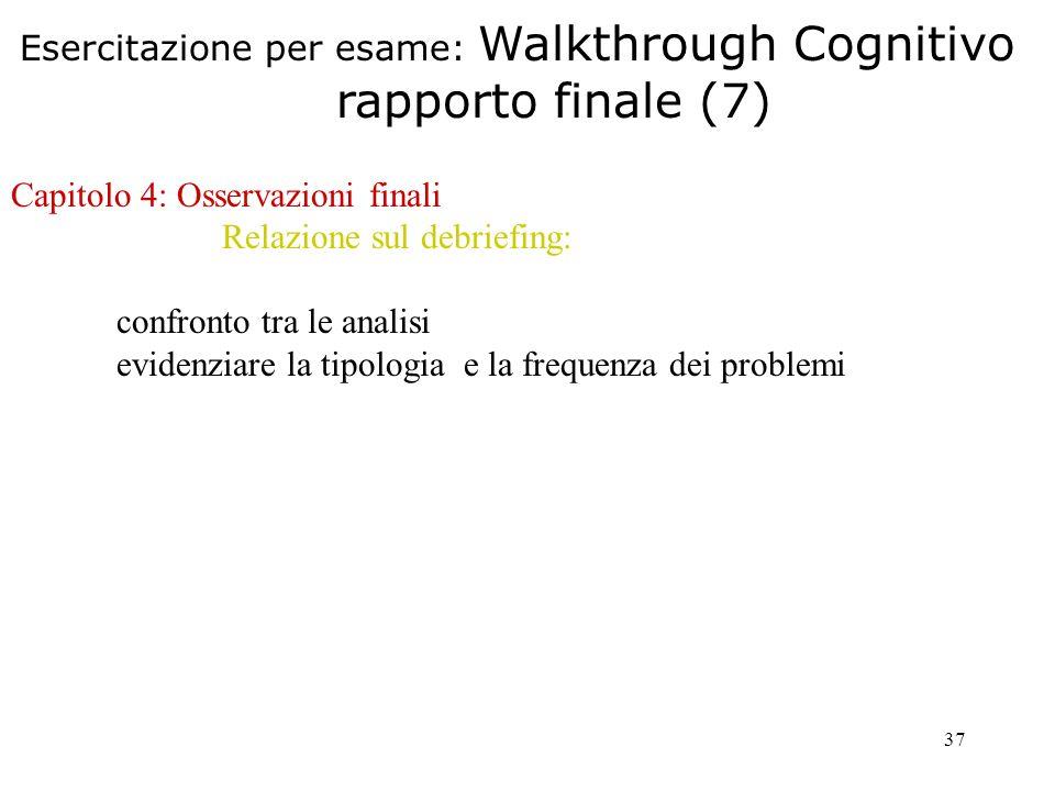 37 Capitolo 4: Osservazioni finali Relazione sul debriefing: confronto tra le analisi evidenziare la tipologia e la frequenza dei problemi Esercitazione per esame: Walkthrough Cognitivo rapporto finale (7)