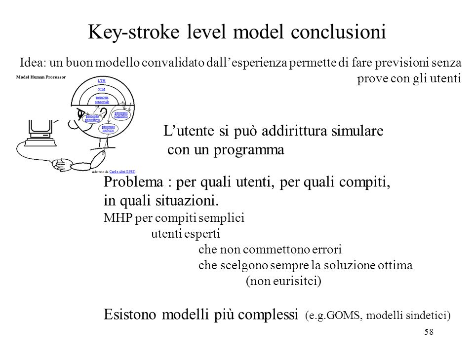 58 Key-stroke level model conclusioni Idea: un buon modello convalidato dallesperienza permette di fare previsioni senza prove con gli utenti Problema : per quali utenti, per quali compiti, in quali situazioni.
