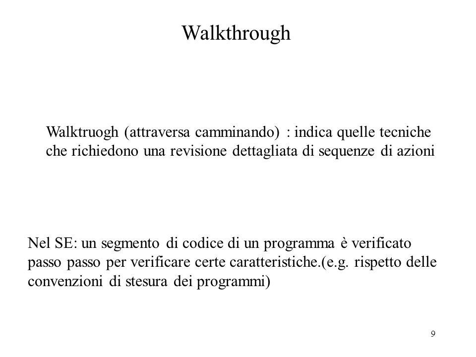 9 Walkthrough Walktruogh (attraversa camminando) : indica quelle tecniche che richiedono una revisione dettagliata di sequenze di azioni Nel SE: un segmento di codice di un programma è verificato passo passo per verificare certe caratteristiche.(e.g.