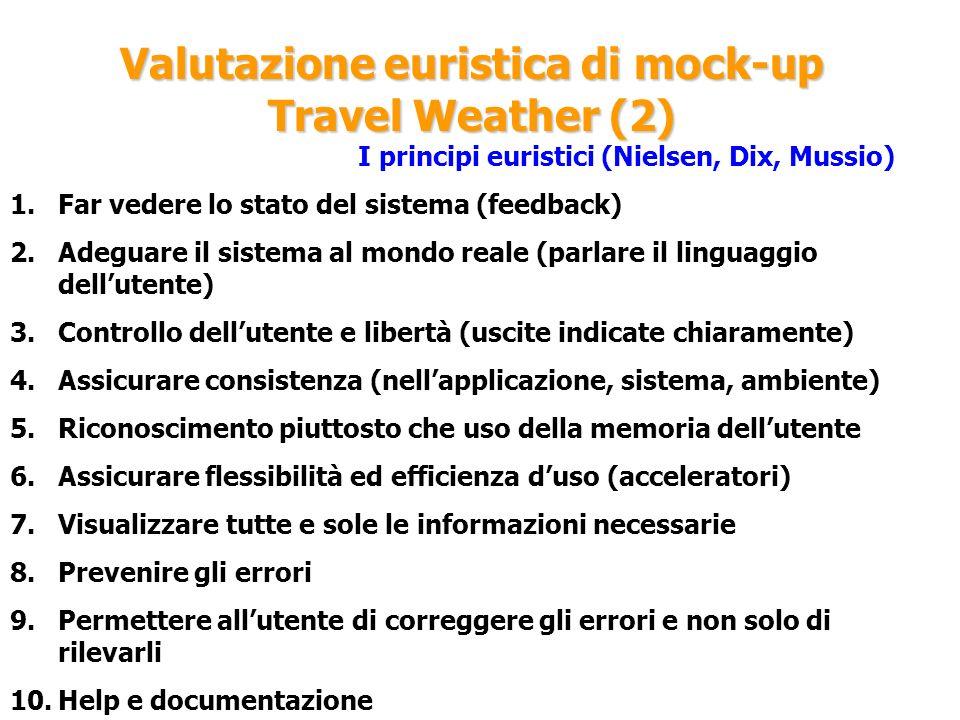 Valutazione euristica di mock-up Travel Weather (2) I principi euristici (Nielsen, Dix, Mussio) 1.Far vedere lo stato del sistema (feedback) 2.Adeguar