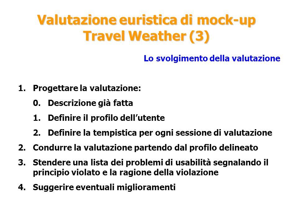 Valutazione euristica di mock-up Travel Weather (3) Lo svolgimento della valutazione 1.Progettare la valutazione: 0.Descrizione già fatta 1.Definire i