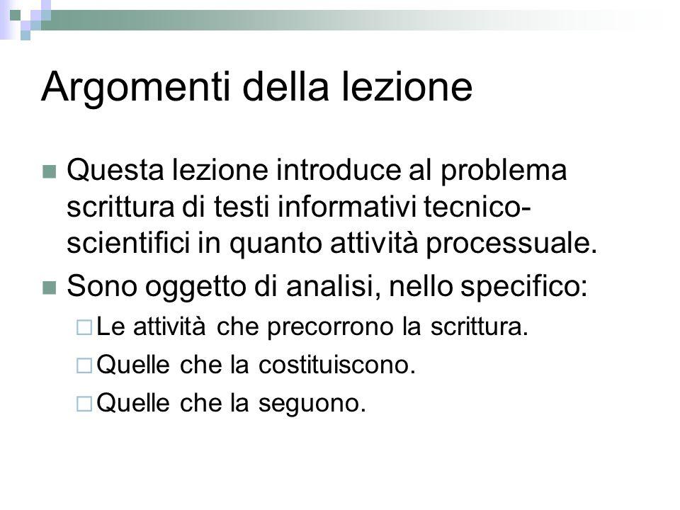 Argomenti della lezione Questa lezione introduce al problema scrittura di testi informativi tecnico- scientifici in quanto attività processuale. Sono