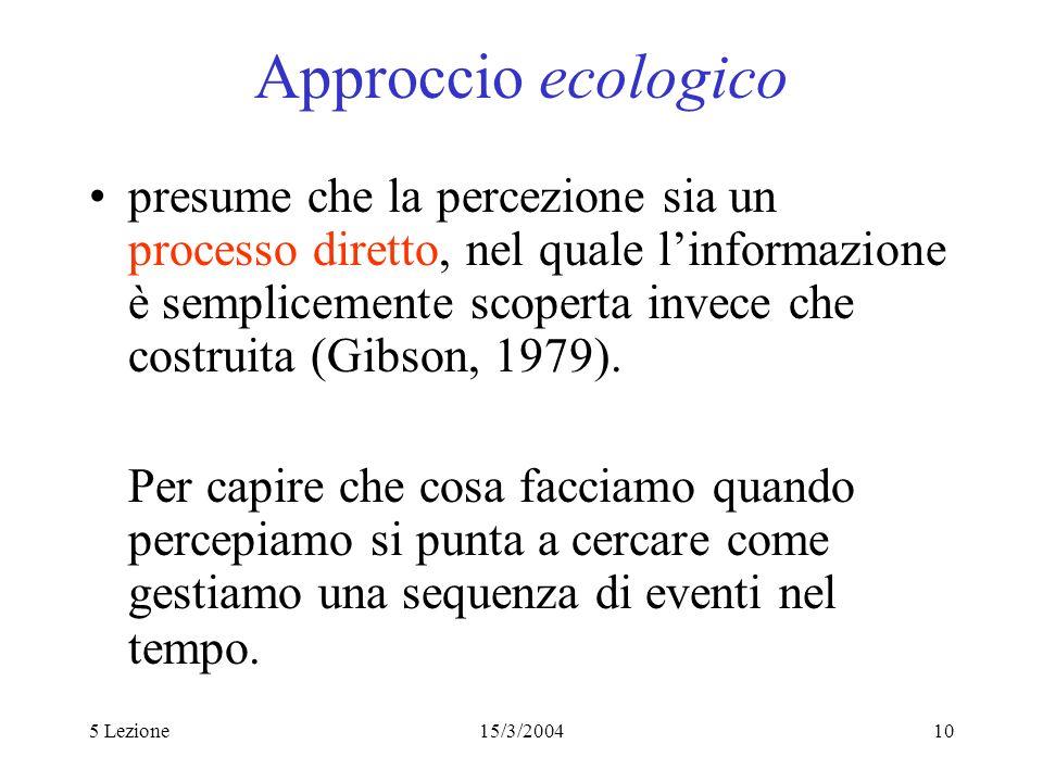 5 Lezione15/3/200410 Approccio ecologico presume che la percezione sia un processo diretto, nel quale linformazione è semplicemente scoperta invece ch