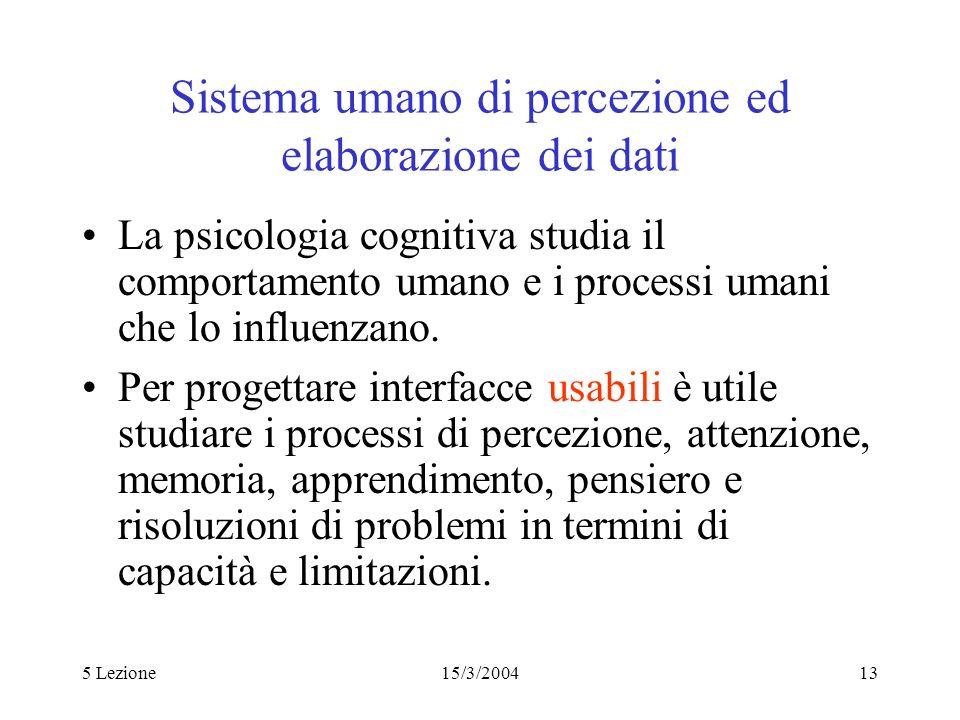 5 Lezione15/3/200413 Sistema umano di percezione ed elaborazione dei dati La psicologia cognitiva studia il comportamento umano e i processi umani che