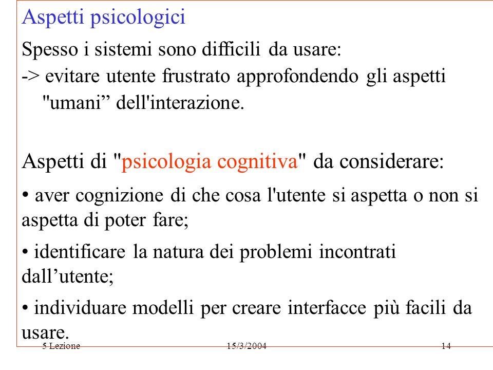 5 Lezione15/3/200414 Aspetti psicologici Spesso i sistemi sono difficili da usare: -> evitare utente frustrato approfondendo gli aspetti