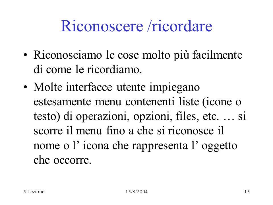 5 Lezione15/3/200415 Riconoscere /ricordare Riconosciamo le cose molto più facilmente di come le ricordiamo. Molte interfacce utente impiegano estesam