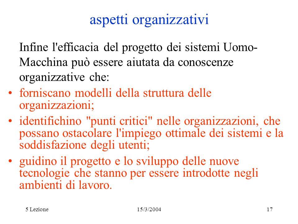 5 Lezione15/3/200417 aspetti organizzativi Infine l'efficacia del progetto dei sistemi Uomo- Macchina può essere aiutata da conoscenze organizzative c
