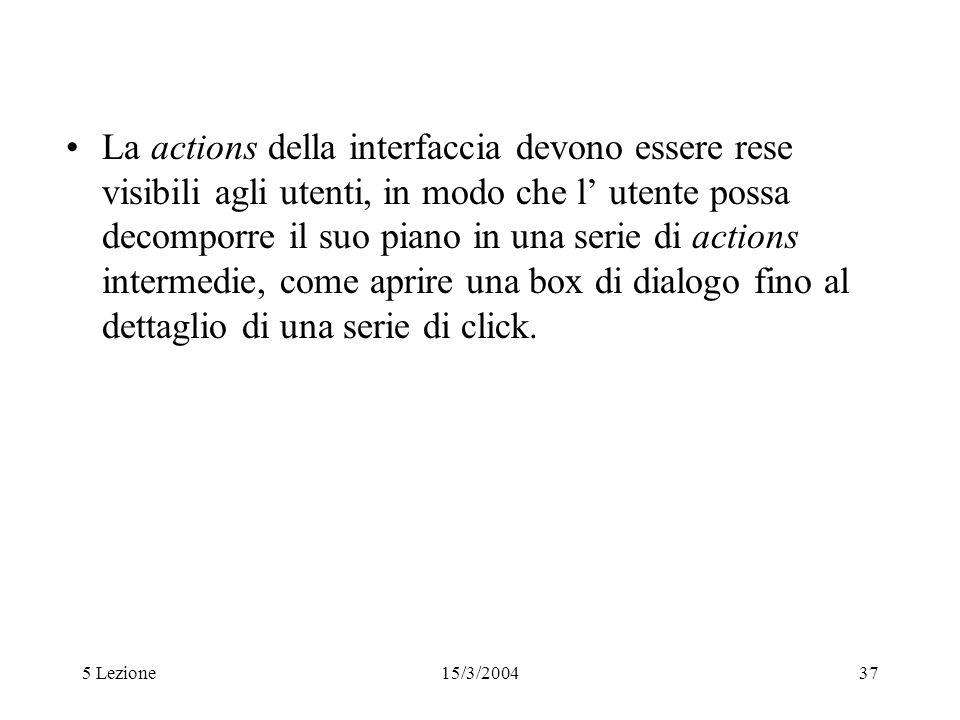 5 Lezione15/3/200437 La actions della interfaccia devono essere rese visibili agli utenti, in modo che l utente possa decomporre il suo piano in una s