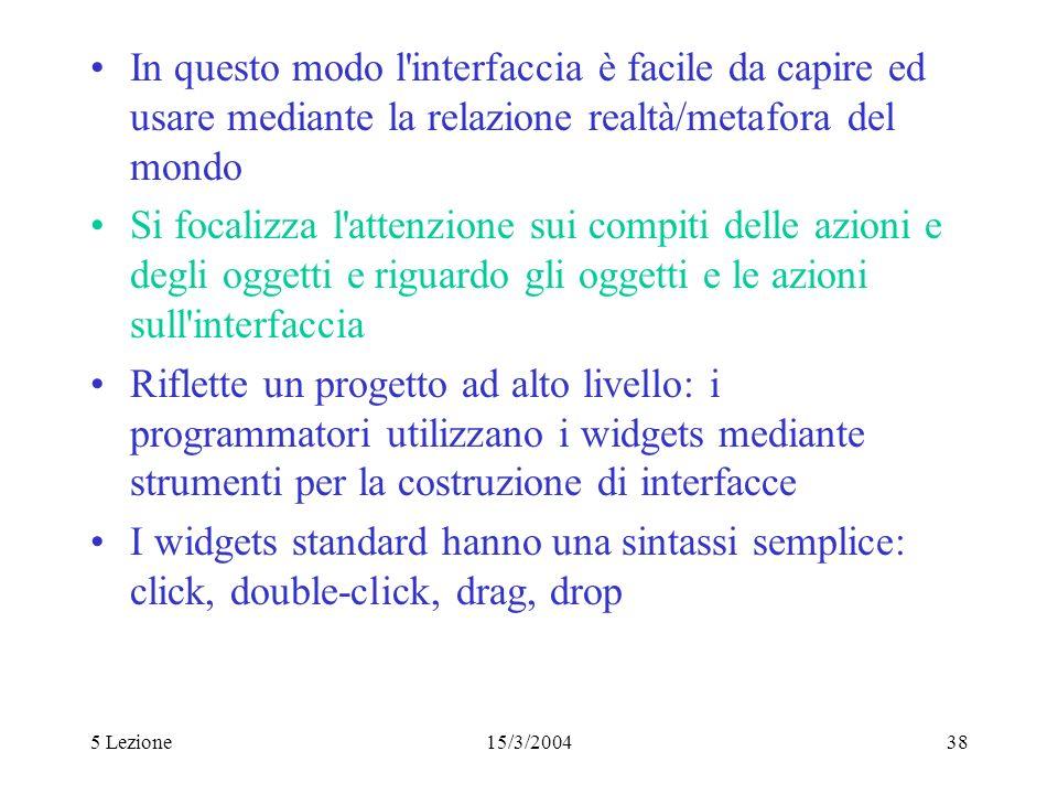 5 Lezione15/3/200438 In questo modo l'interfaccia è facile da capire ed usare mediante la relazione realtà/metafora del mondo Si focalizza l'attenzion
