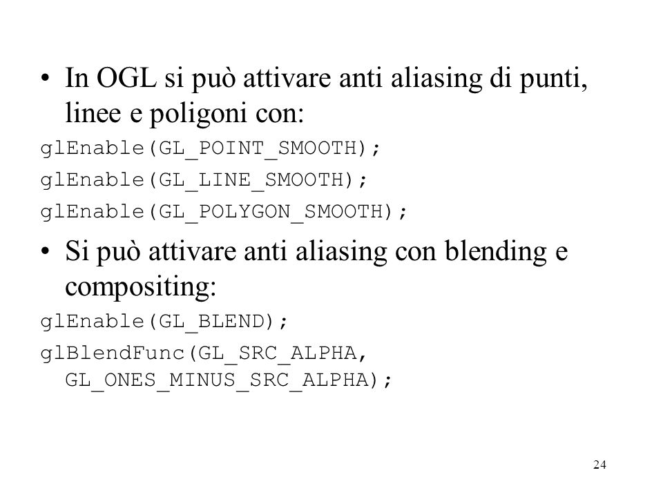 24 In OGL si può attivare anti aliasing di punti, linee e poligoni con: glEnable(GL_POINT_SMOOTH); glEnable(GL_LINE_SMOOTH); glEnable(GL_POLYGON_SMOOT
