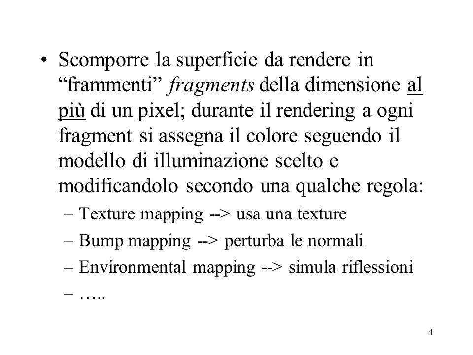 4 Scomporre la superficie da rendere in frammenti fragments della dimensione al più di un pixel; durante il rendering a ogni fragment si assegna il colore seguendo il modello di illuminazione scelto e modificandolo secondo una qualche regola: –Texture mapping --> usa una texture –Bump mapping --> perturba le normali –Environmental mapping --> simula riflessioni –…..