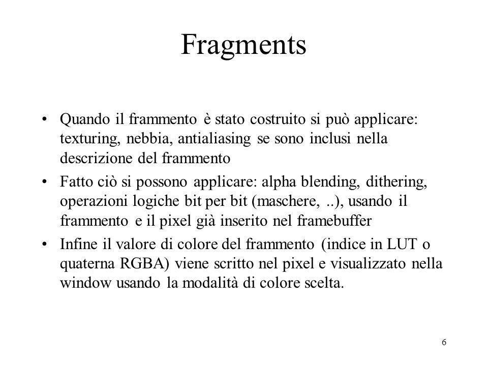 6 Fragments Quando il frammento è stato costruito si può applicare: texturing, nebbia, antialiasing se sono inclusi nella descrizione del frammento Fatto ciò si possono applicare: alpha blending, dithering, operazioni logiche bit per bit (maschere,..), usando il frammento e il pixel già inserito nel framebuffer Infine il valore di colore del frammento (indice in LUT o quaterna RGBA) viene scritto nel pixel e visualizzato nella window usando la modalità di colore scelta.