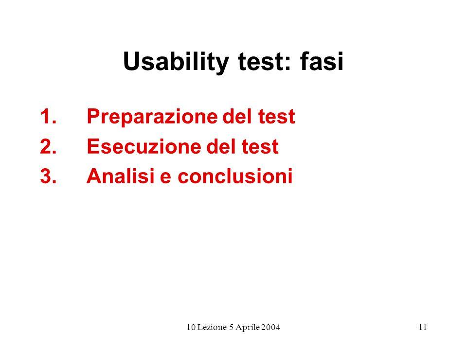 10 Lezione 5 Aprile 200411 Usability test: fasi 1.Preparazione del test 2.Esecuzione del test 3.Analisi e conclusioni