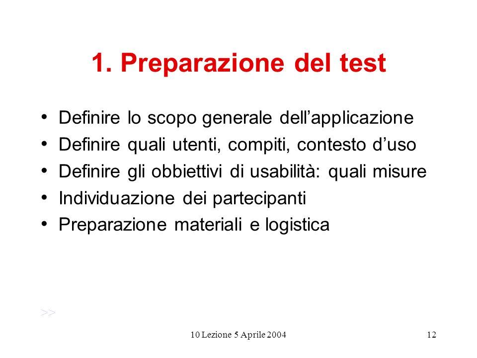 10 Lezione 5 Aprile 200412 1. Preparazione del test Definire lo scopo generale dellapplicazione Definire quali utenti, compiti, contesto duso Definire