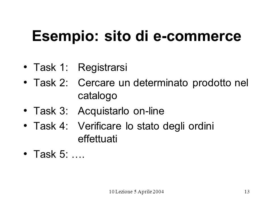 10 Lezione 5 Aprile 200413 Esempio: sito di e-commerce Task 1: Registrarsi Task 2: Cercare un determinato prodotto nel catalogo Task 3: Acquistarlo on-line Task 4: Verificare lo stato degli ordini effettuati Task 5: ….