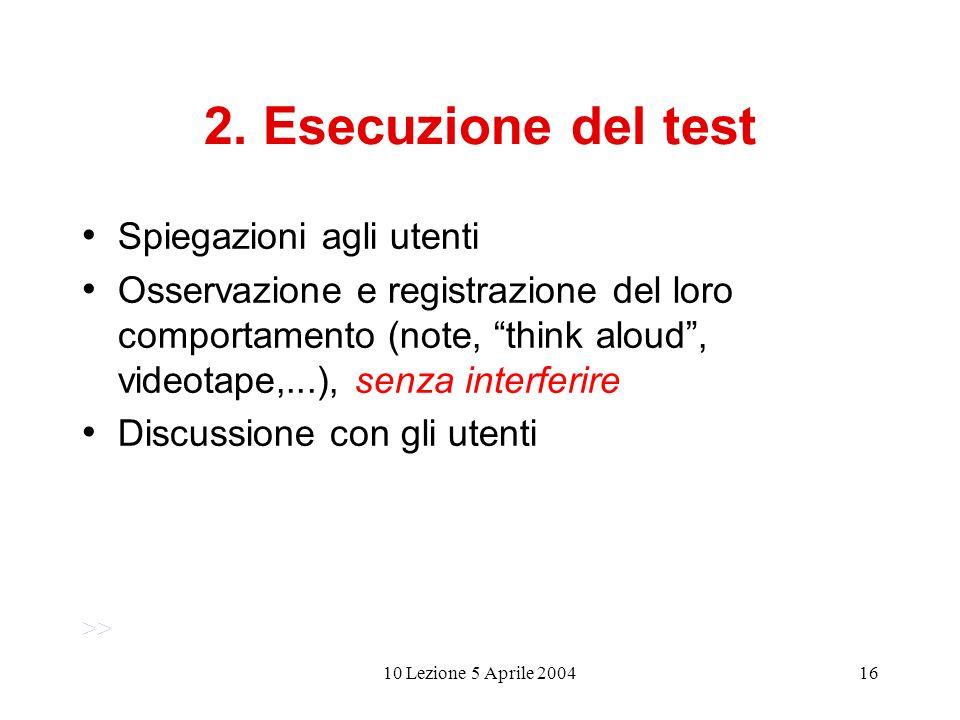 10 Lezione 5 Aprile 200416 2. Esecuzione del test Spiegazioni agli utenti Osservazione e registrazione del loro comportamento (note, think aloud, vide
