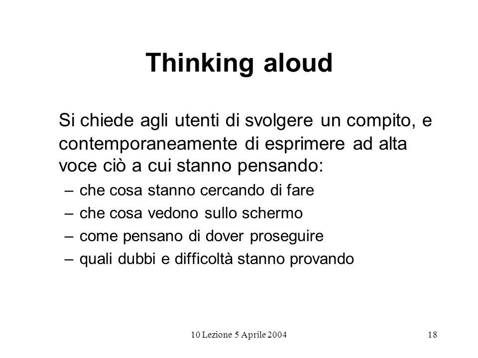 10 Lezione 5 Aprile 200418 Thinking aloud Si chiede agli utenti di svolgere un compito, e contemporaneamente di esprimere ad alta voce ciò a cui stann
