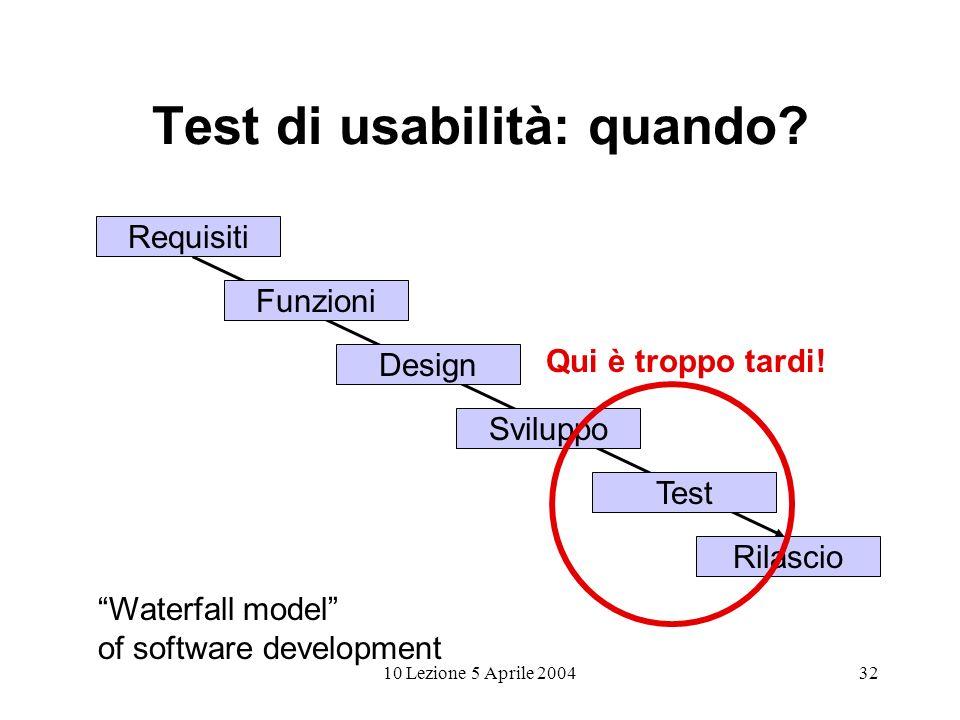 10 Lezione 5 Aprile 200432 Test di usabilità: quando? Requisiti Design Funzioni Sviluppo Test Rilascio Waterfall model of software development Qui è t