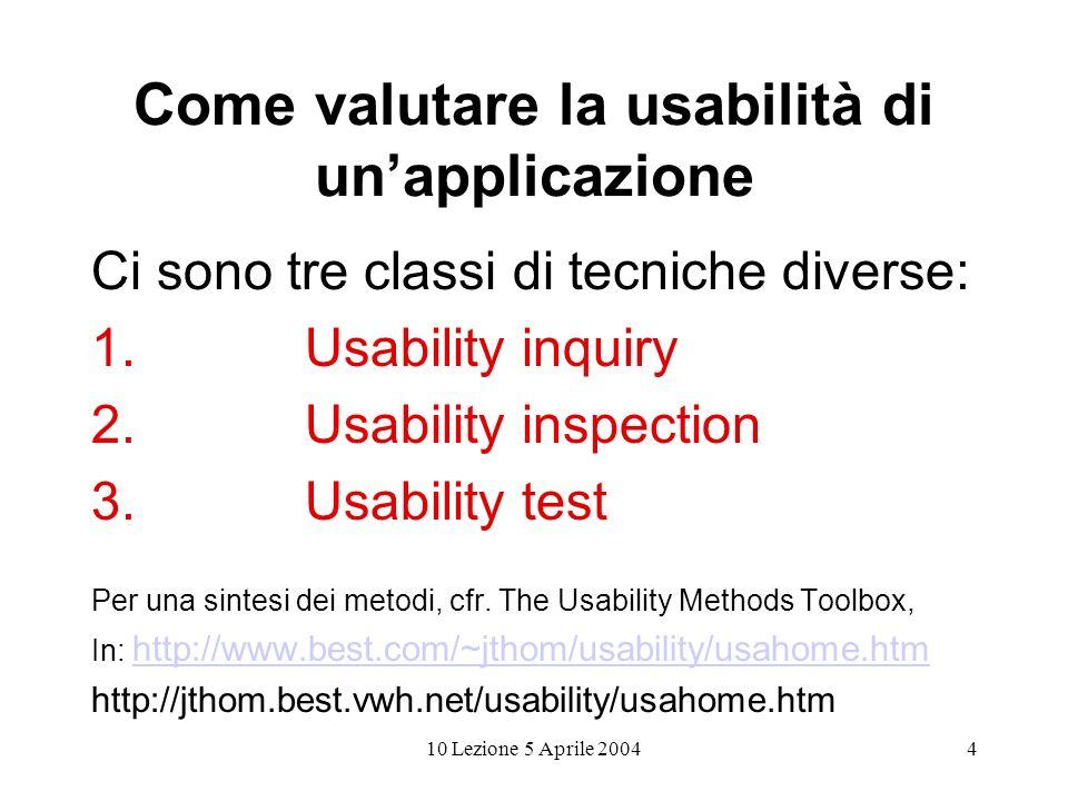 4 Come valutare la usabilità di unapplicazione Ci sono tre classi di tecniche diverse: 1.Usability inquiry 2.Usability inspection 3.Usability test Per una sintesi dei metodi, cfr.